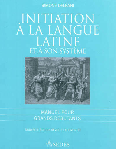 INITIATION A LA LANGUE LATINE ET A SON SYSTEME MANUEL POUR GRANDS DEBUTANTS